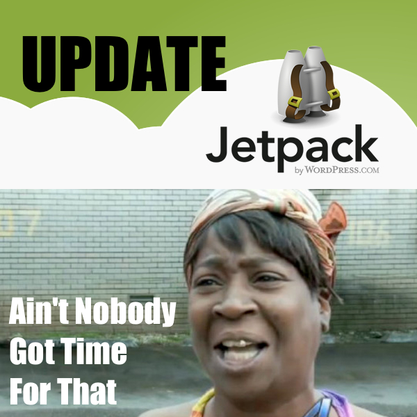 Ain't Nobody Got Time For That wordpress jetpack update